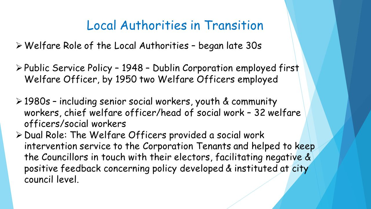 Local Authorities in Transition  Welfare Role of the Local Authorities – began late 30s  Public Service Policy – 1948 – Dublin Corporation employed first Welfare Officer, by 1950 two Welfare Officers employed  1980s – including senior social workers, youth & community workers, chief welfare officer/head of social work – 32 welfare officers/social workers  Dual Role: The Welfare Officers provided a social work intervention service to the Corporation Tenants and helped to keep the Councillors in touch with their electors, facilitating negative & positive feedback concerning policy developed & instituted at city council level.