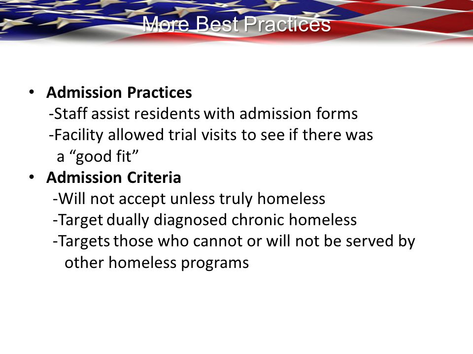 More Best Practices Admission Practices -Staff assist residents with admission forms -Facility allowed trial visits to see if there was a good fit Admission Criteria -Will not accept unless truly homeless -Target dually diagnosed chronic homeless -Targets those who cannot or will not be served by other homeless programs