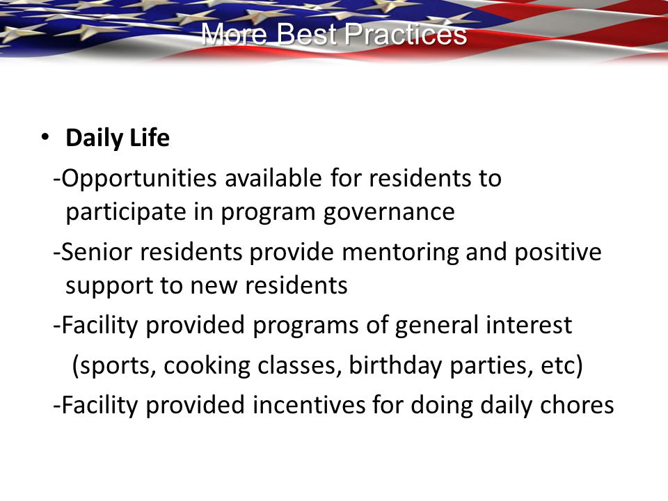More Best Practices Daily Life -Opportunities available for residents to participate in program governance -Senior residents provide mentoring and pos