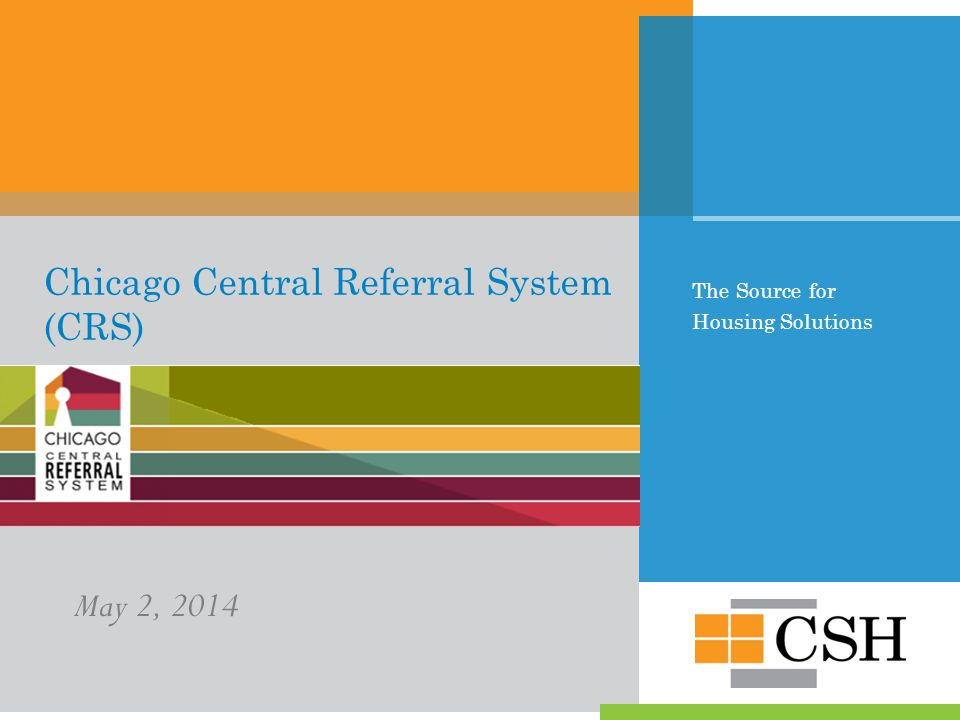 The Source for Housing Solutions Chicago Central Referral System (CRS) May 2, 2014