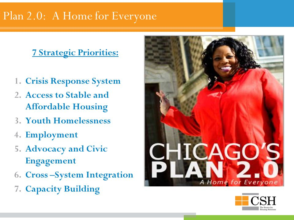 Plan 2.0: A Home for Everyone 7 Strategic Priorities: 1.Crisis Response System 2.Access to Stable and Affordable Housing 3.Youth Homelessness 4.Employment 5.Advocacy and Civic Engagement 6.Cross –System Integration 7.Capacity Building