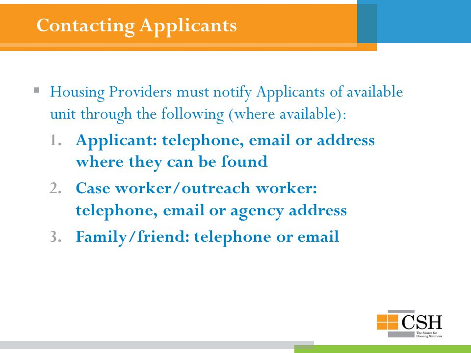 Contacting Applicants  Housing Providers must notify Applicants of available unit through the following (where available): 1.Applicant: telephone, email or address where they can be found 2.Case worker/outreach worker: telephone, email or agency address 3.Family/friend: telephone or email