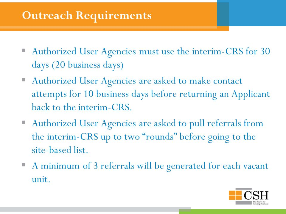 Outreach Requirements  Authorized User Agencies must use the interim-CRS for 30 days (20 business days)  Authorized User Agencies are asked to make contact attempts for 10 business days before returning an Applicant back to the interim-CRS.