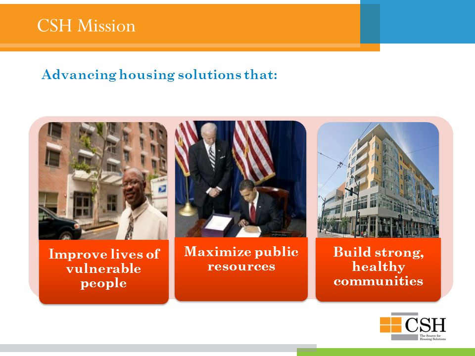 CSH Mission Improve lives of vulnerable people Maximize public resources Build strong, healthy communities Advancing housing solutions that: