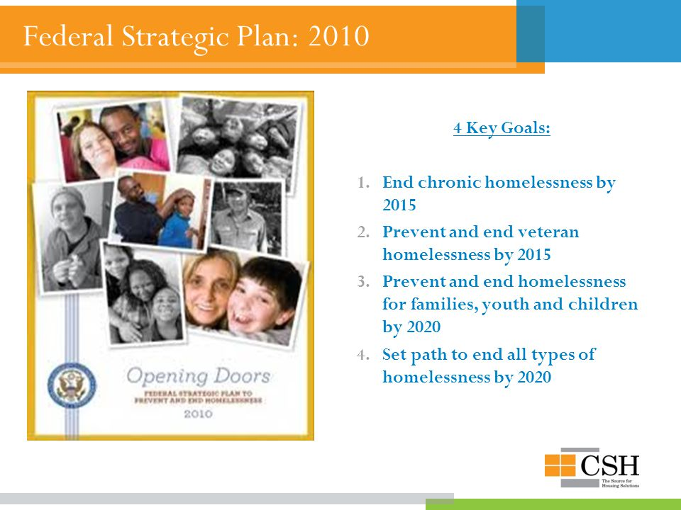 Federal Strategic Plan: 2010 4 Key Goals: 1.End chronic homelessness by 2015 2.Prevent and end veteran homelessness by 2015 3.Prevent and end homelessness for families, youth and children by 2020 4.Set path to end all types of homelessness by 2020