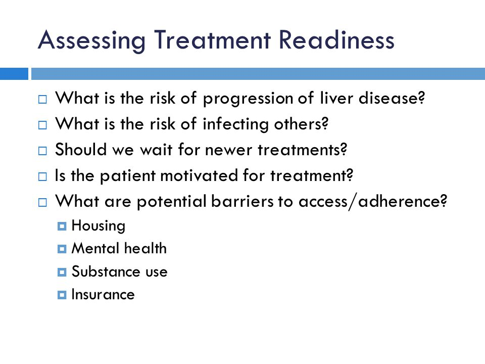 Assessing Treatment Readiness  What is the risk of progression of liver disease?  What is the risk of infecting others?  Should we wait for newer t