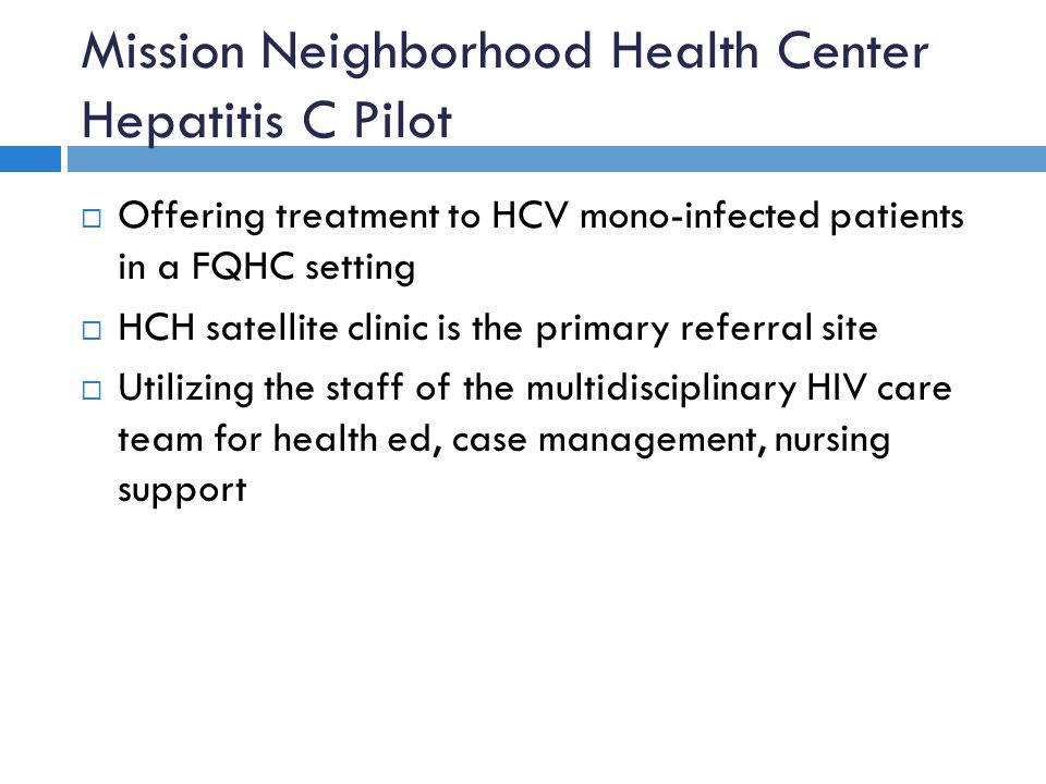 Mission Neighborhood Health Center Hepatitis C Pilot  Offering treatment to HCV mono-infected patients in a FQHC setting  HCH satellite clinic is th