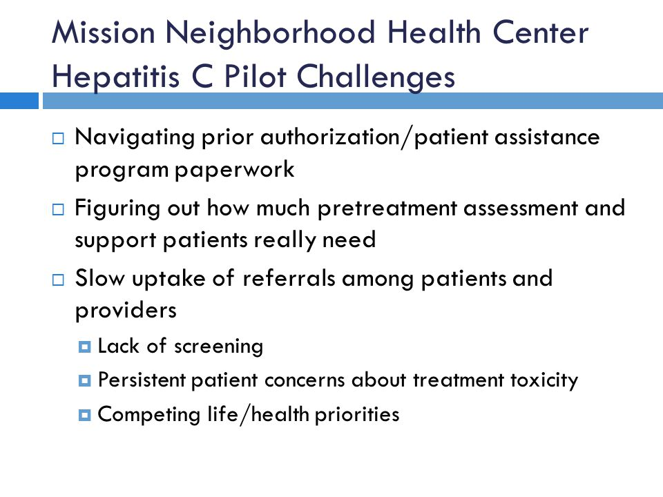 Mission Neighborhood Health Center Hepatitis C Pilot Challenges  Navigating prior authorization/patient assistance program paperwork  Figuring out h