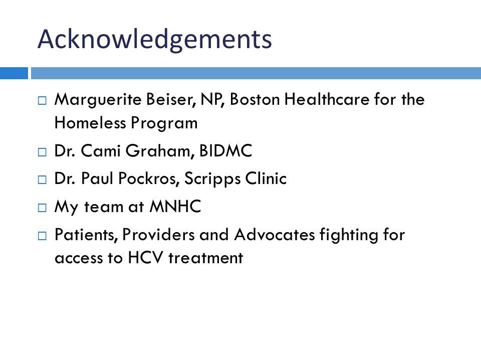 Acknowledgements  Marguerite Beiser, NP, Boston Healthcare for the Homeless Program  Dr. Cami Graham, BIDMC  Dr. Paul Pockros, Scripps Clinic  My