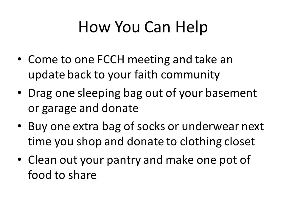 How You Can Help Come to one FCCH meeting and take an update back to your faith community Drag one sleeping bag out of your basement or garage and don