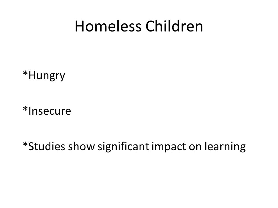 Homeless Children *Hungry *Insecure *Studies show significant impact on learning