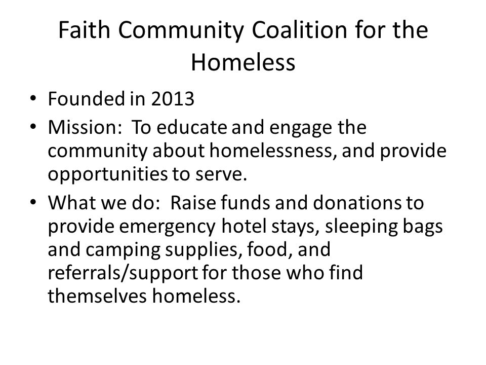 Faith Community Coalition for the Homeless Founded in 2013 Mission: To educate and engage the community about homelessness, and provide opportunities