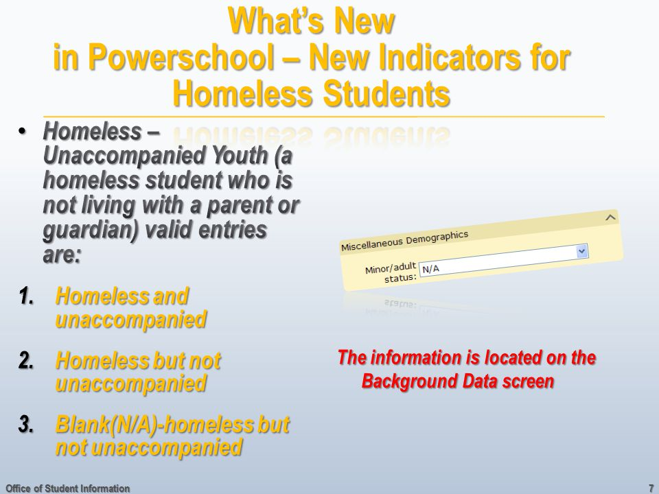 Homeless – Unaccompanied Youth (a homeless student who is not living with a parent or guardian) valid entries are: Homeless – Unaccompanied Youth (a homeless student who is not living with a parent or guardian) valid entries are: 1.Homeless and unaccompanied 2.Homeless but not unaccompanied 3.Blank(N/A)-homeless but not unaccompanied Office of Student Information 7