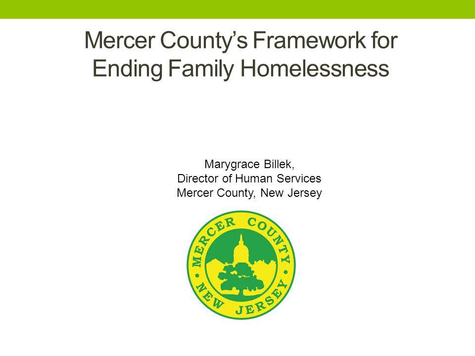Marygrace Billek, Director of Human Services Mercer County, New Jersey Mercer County's Framework for Ending Family Homelessness