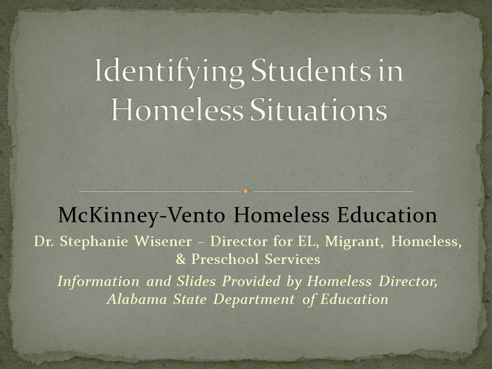 McKinney-Vento Homeless Education Dr. Stephanie Wisener – Director for EL, Migrant, Homeless, & Preschool Services Information and Slides Provided by