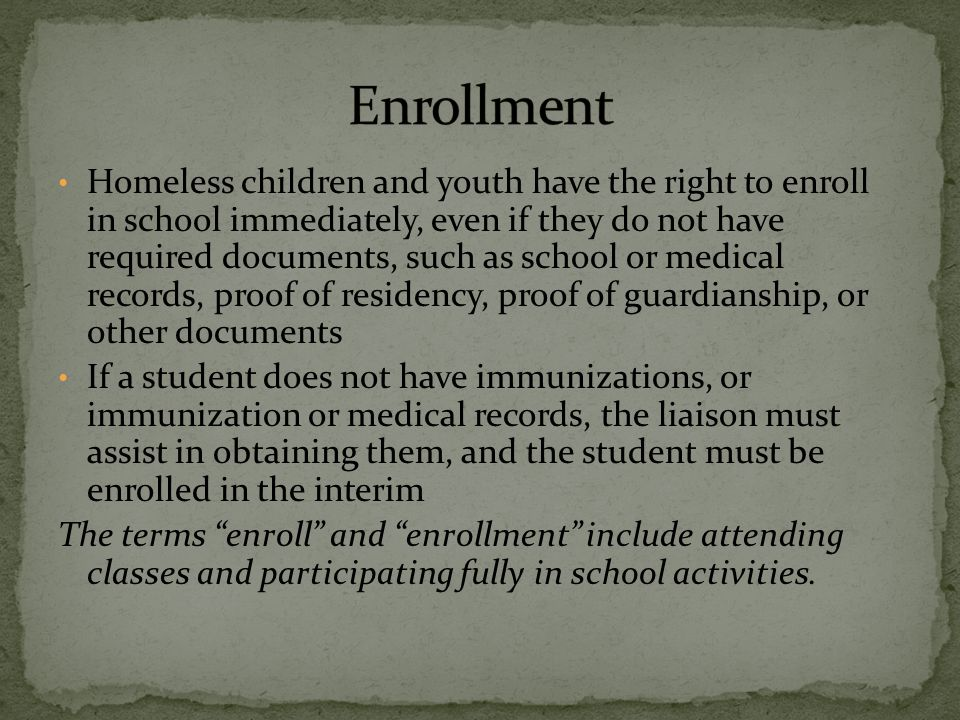 Homeless children and youth have the right to enroll in school immediately, even if they do not have required documents, such as school or medical records, proof of residency, proof of guardianship, or other documents If a student does not have immunizations, or immunization or medical records, the liaison must assist in obtaining them, and the student must be enrolled in the interim The terms enroll and enrollment include attending classes and participating fully in school activities.