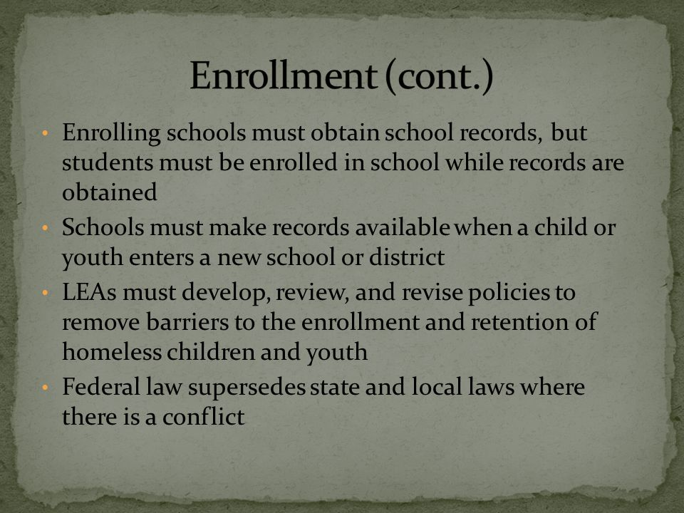 Enrolling schools must obtain school records, but students must be enrolled in school while records are obtained Schools must make records available when a child or youth enters a new school or district LEAs must develop, review, and revise policies to remove barriers to the enrollment and retention of homeless children and youth Federal law supersedes state and local laws where there is a conflict