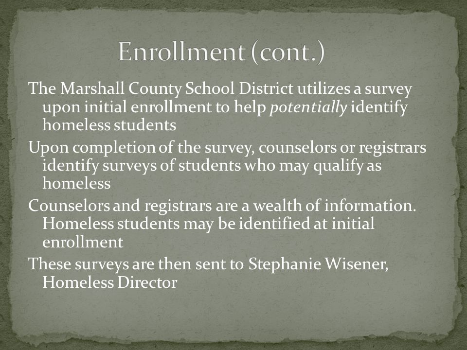 The Marshall County School District utilizes a survey upon initial enrollment to help potentially identify homeless students Upon completion of the survey, counselors or registrars identify surveys of students who may qualify as homeless Counselors and registrars are a wealth of information.