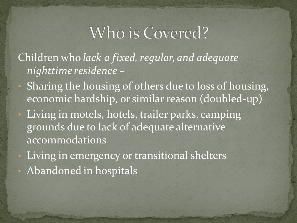 Children who lack a fixed, regular, and adequate nighttime residence – Sharing the housing of others due to loss of housing, economic hardship, or similar reason (doubled-up) Living in motels, hotels, trailer parks, camping grounds due to lack of adequate alternative accommodations Living in emergency or transitional shelters Abandoned in hospitals