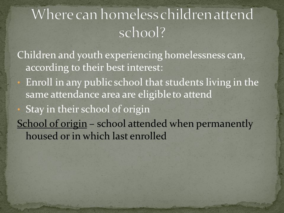 Best Interest – keep homeless students in their school of origin, to the extent feasible, unless this is against the parents' or guardians' wishes