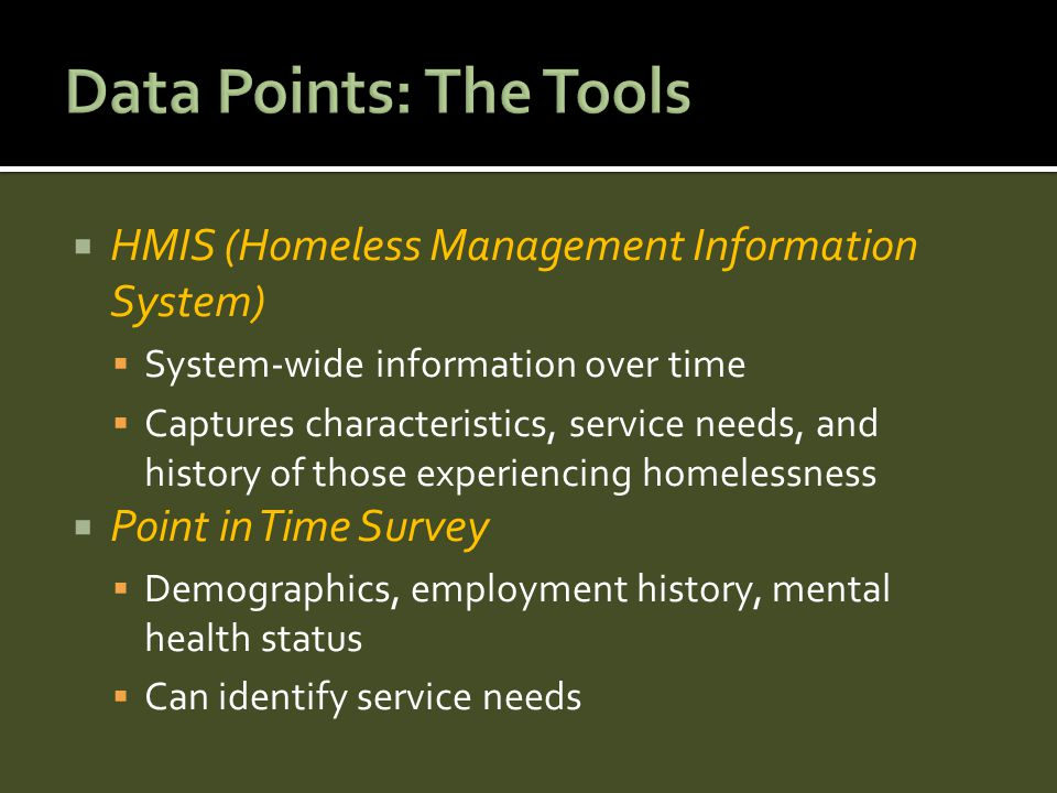  HMIS (Homeless Management Information System)  System-wide information over time  Captures characteristics, service needs, and history of those experiencing homelessness  Point in Time Survey  Demographics, employment history, mental health status  Can identify service needs