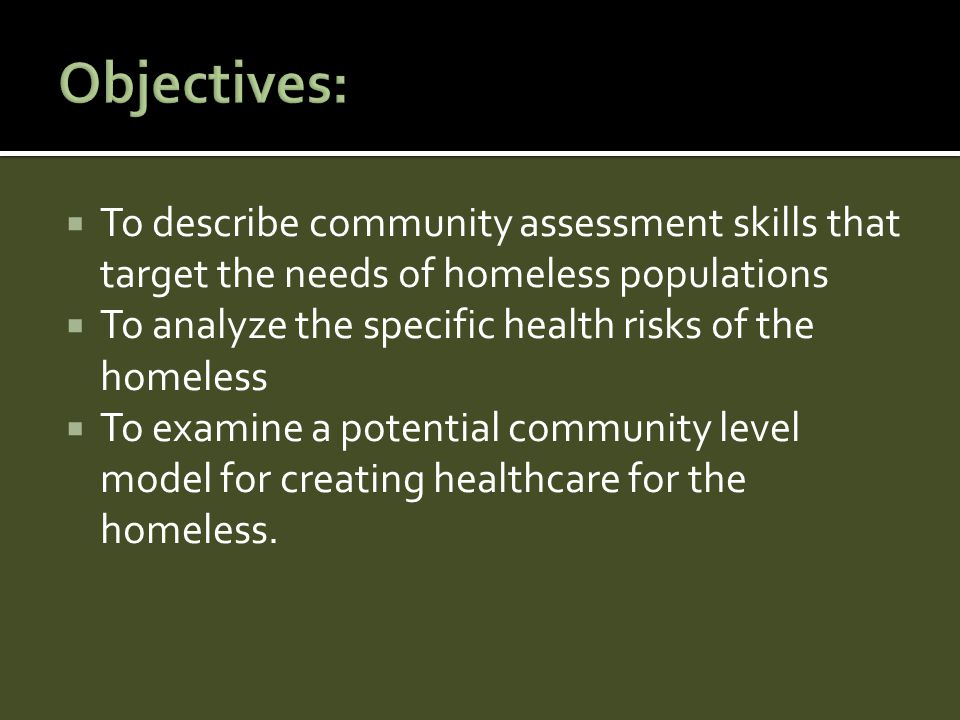  To describe community assessment skills that target the needs of homeless populations  To analyze the specific health risks of the homeless  To examine a potential community level model for creating healthcare for the homeless.