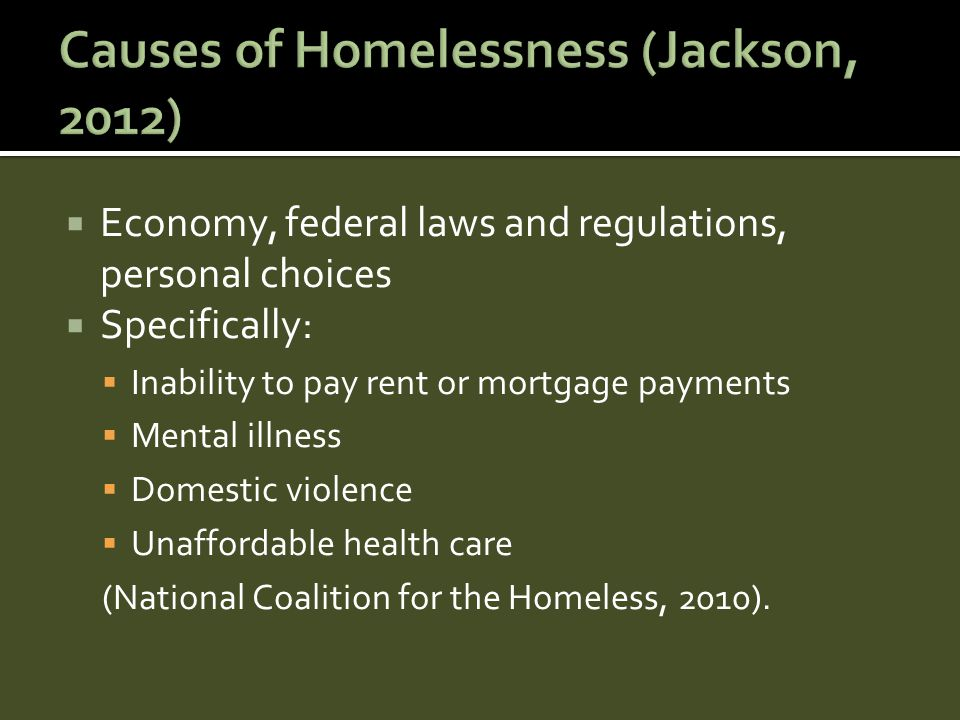 Economy, federal laws and regulations, personal choices  Specifically:  Inability to pay rent or mortgage payments  Mental illness  Domestic violence  Unaffordable health care (National Coalition for the Homeless, 2010).