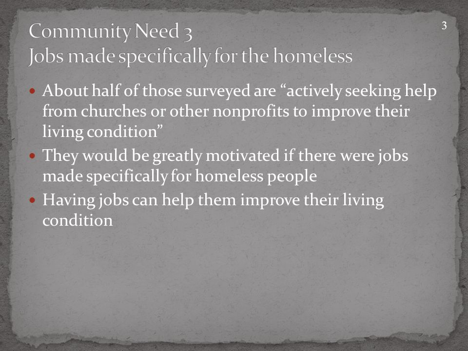 About half of those surveyed are actively seeking help from churches or other nonprofits to improve their living condition They would be greatly motivated if there were jobs made specifically for homeless people Having jobs can help them improve their living condition 3