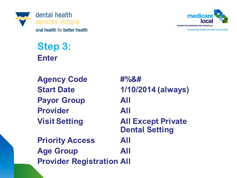 Step 3: Enter Agency Code #%&# Start Date 1/10/2014 (always) Payor Group All Provider All Visit Setting All Except Private Dental Setting Priority Access All Age Group All Provider Registration All