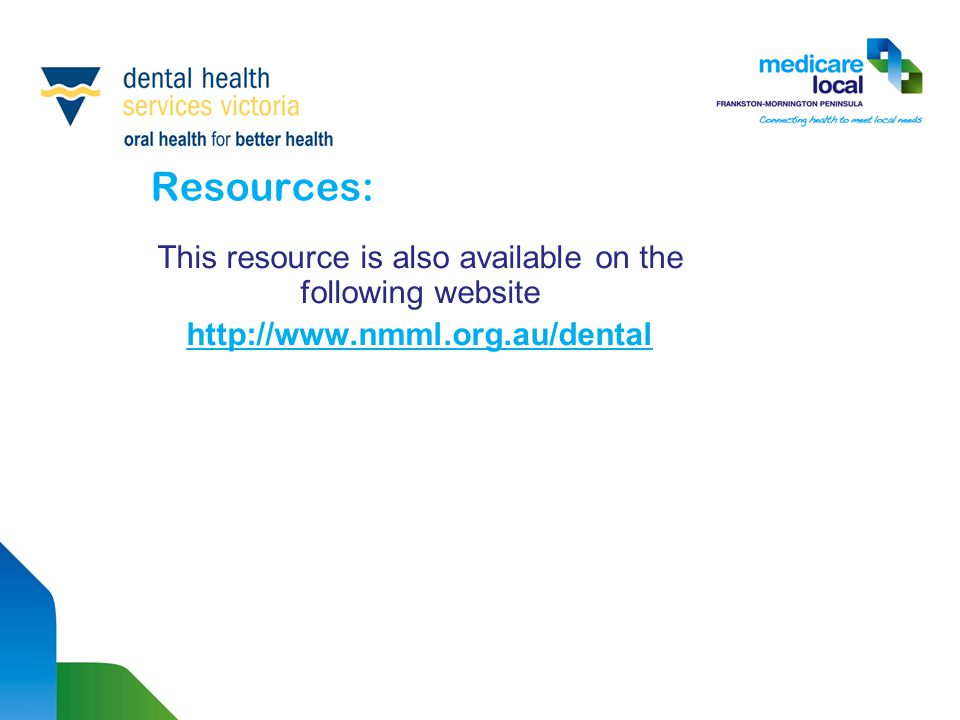 Resources: This resource is also available on the following website http://www.nmml.org.au/dental