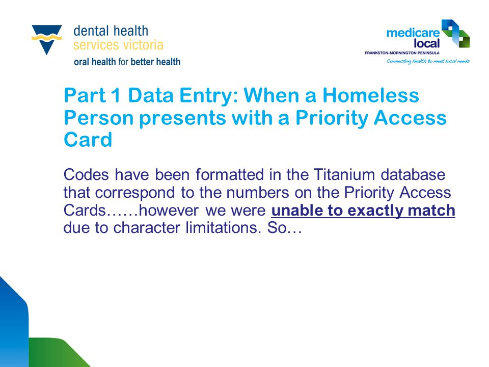 Part 1 Data Entry: When a Homeless Person presents with a Priority Access Card Codes have been formatted in the Titanium database that correspond to the numbers on the Priority Access Cards……however we were unable to exactly match due to character limitations.