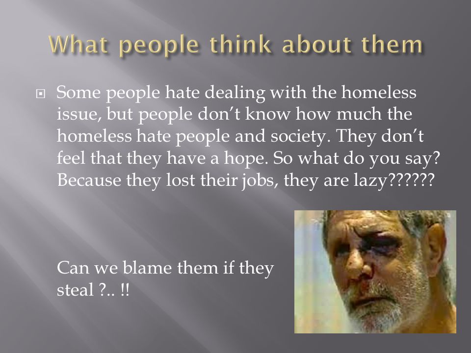  Some people hate dealing with the homeless issue, but people don't know how much the homeless hate people and society. They don't feel that they hav