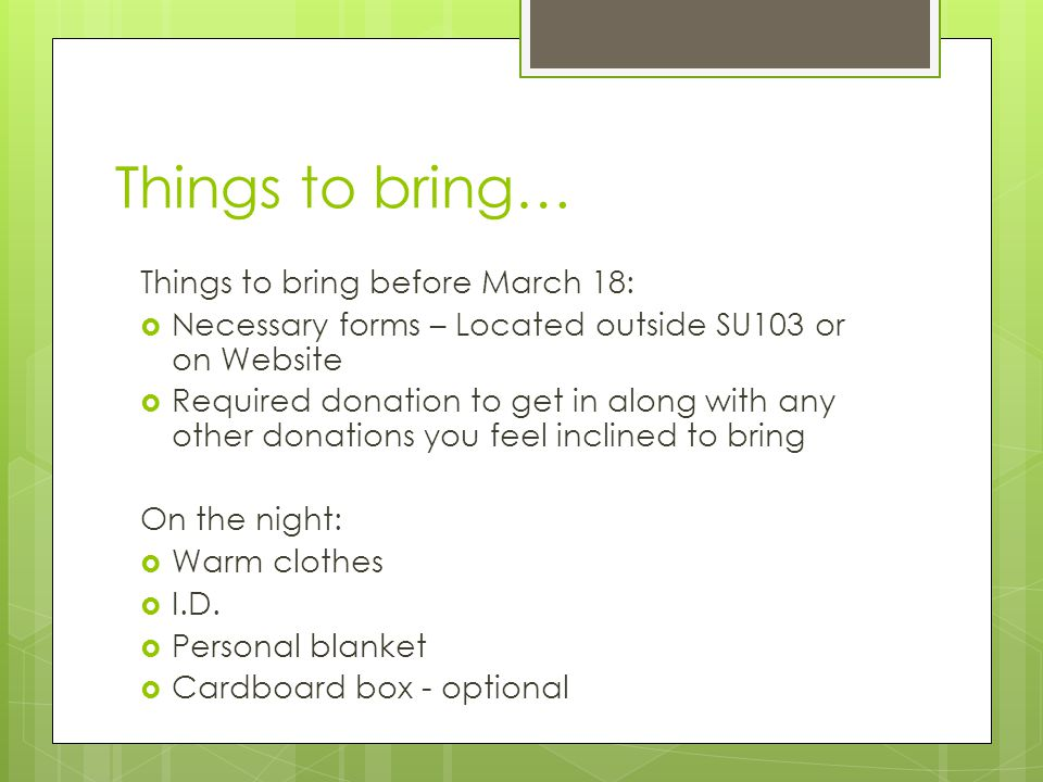 Things to bring… Things to bring before March 18:  Necessary forms – Located outside SU103 or on Website  Required donation to get in along with any