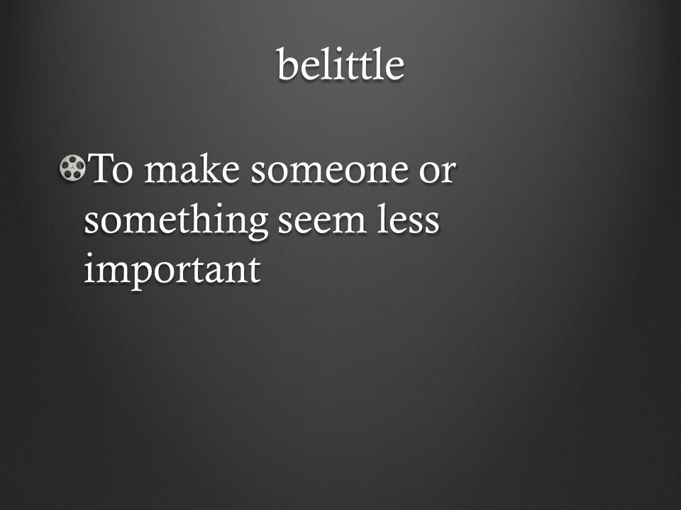 belittle To make someone or something seem less important