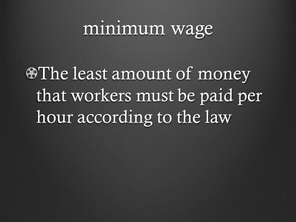 minimum wage The least amount of money that workers must be paid per hour according to the law