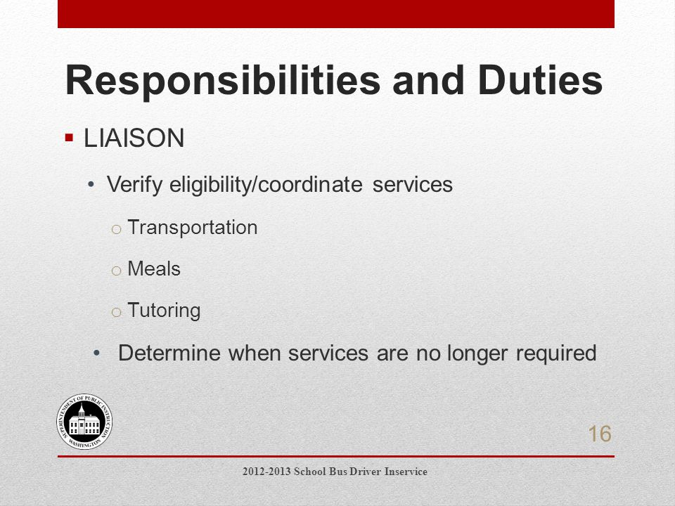 Responsibilities and Duties  LIAISON Verify eligibility/coordinate services o Transportation o Meals o Tutoring Determine when services are no longer required 2012-2013 School Bus Driver Inservice 16
