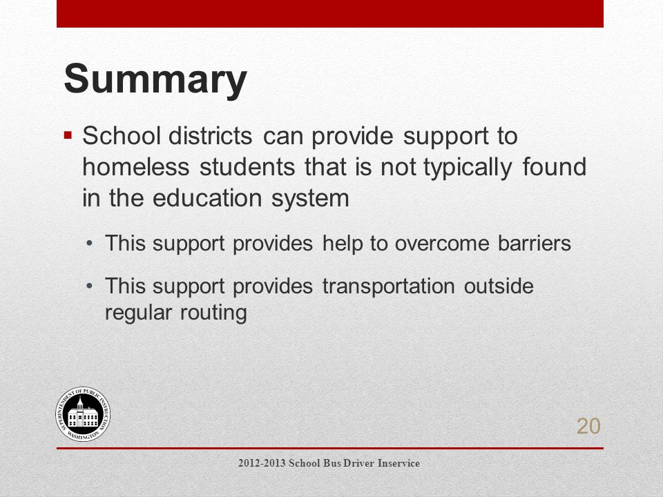  School districts can provide support to homeless students that is not typically found in the education system This support provides help to overcome barriers This support provides transportation outside regular routing Summary 2012-2013 School Bus Driver Inservice 20