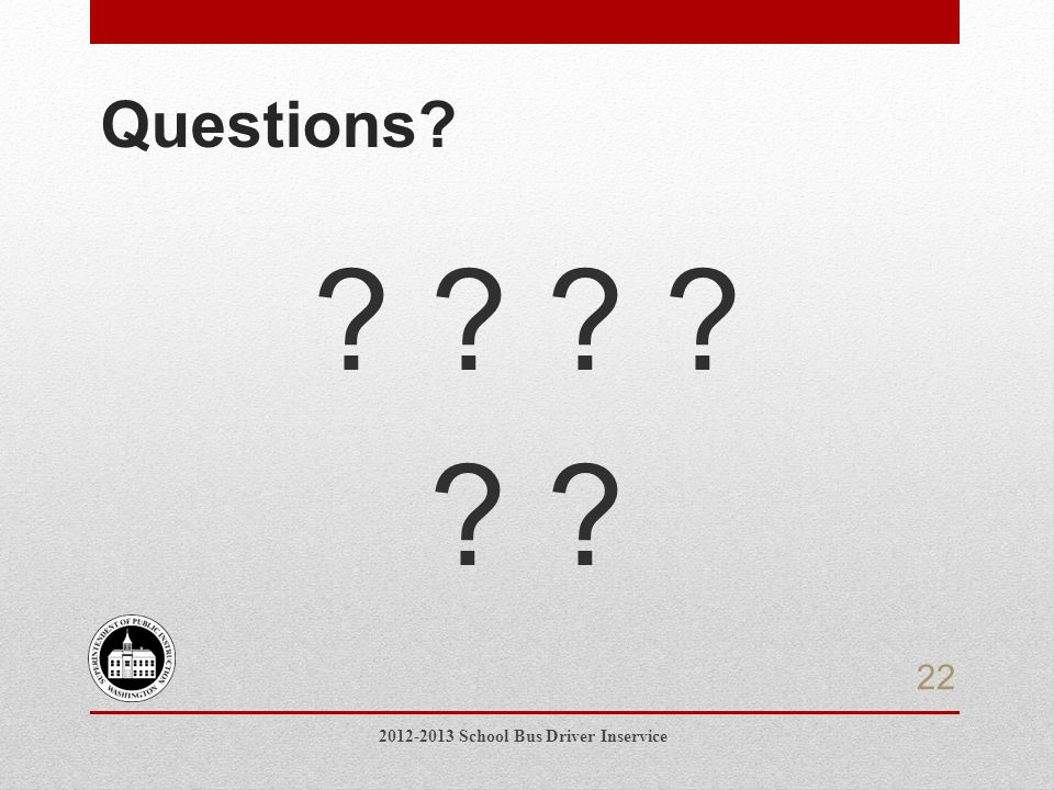 Questions 2012-2013 School Bus Driver Inservice 22
