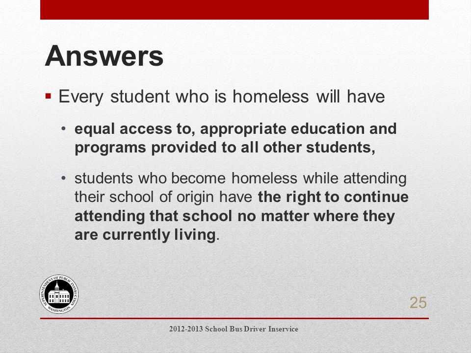  Every student who is homeless will have equal access to, appropriate education and programs provided to all other students, students who become homeless while attending their school of origin have the right to continue attending that school no matter where they are currently living.