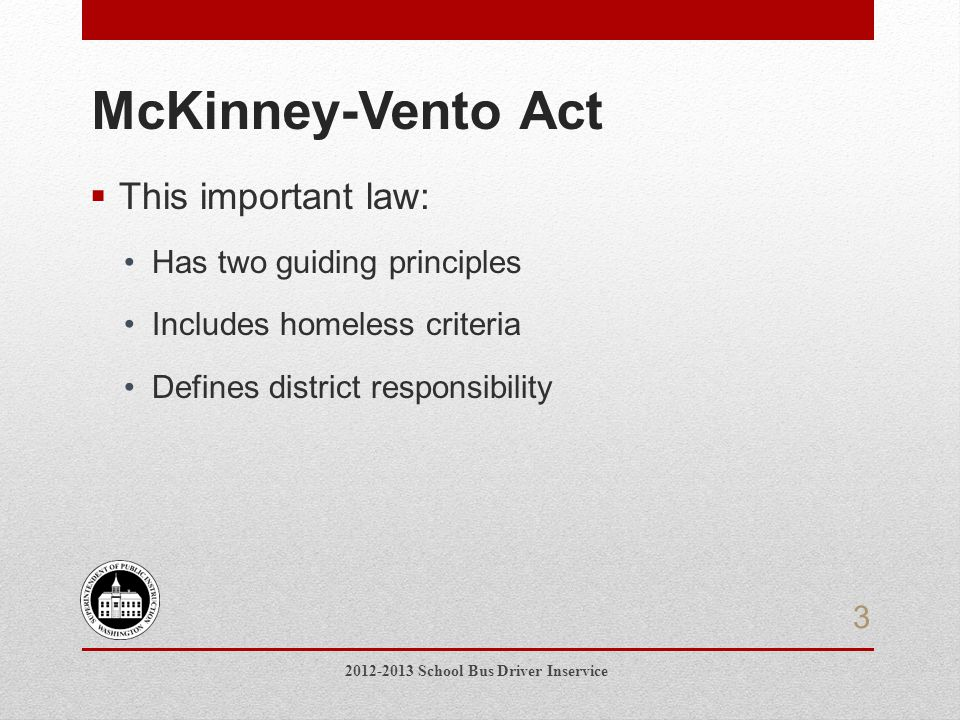 4.Name the two principles of the McKinney- Vento Act 5.Name three living situations that qualify students for McKinney-Vento services 6.Name three barriers that may be addressed so that homeless children can attend school Evaluation 2012-2013 School Bus Driver Inservice 24