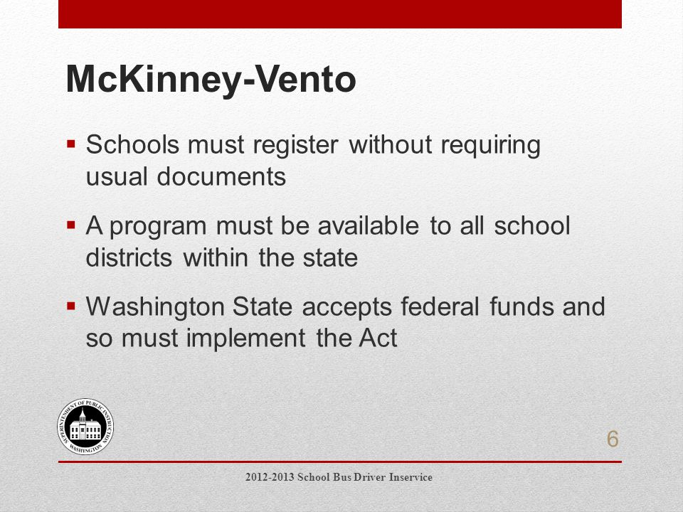 McKinney-Vento  Schools must register without requiring usual documents  A program must be available to all school districts within the state  Washington State accepts federal funds and so must implement the Act 6 2012-2013 School Bus Driver Inservice
