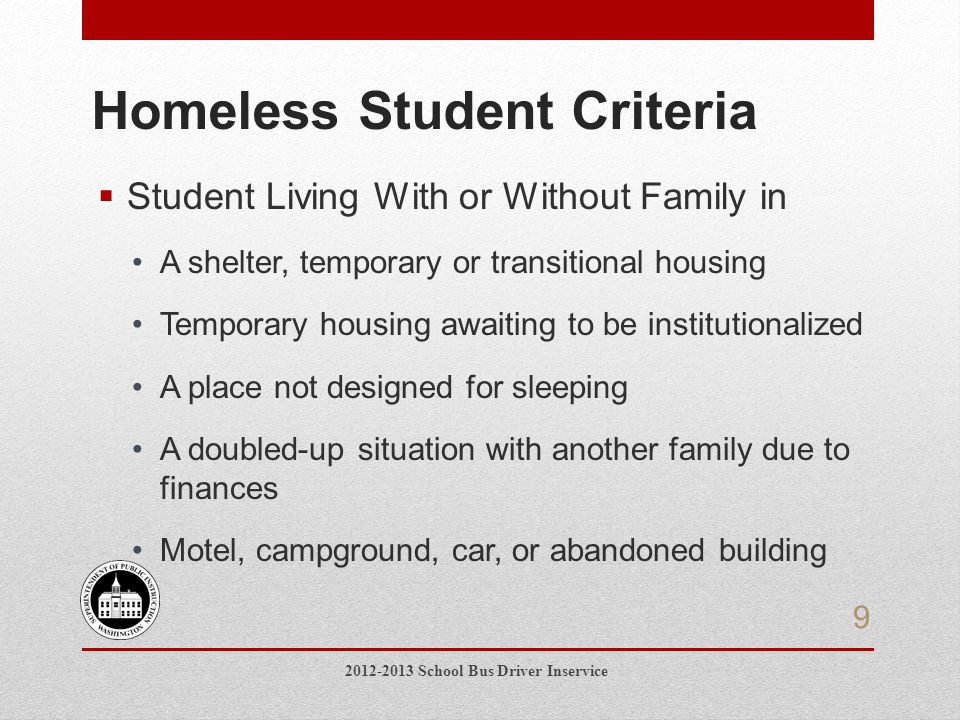  Student Living With or Without Family in A shelter, temporary or transitional housing Temporary housing awaiting to be institutionalized A place not designed for sleeping A doubled-up situation with another family due to finances Motel, campground, car, or abandoned building Homeless Student Criteria 9 2012-2013 School Bus Driver Inservice