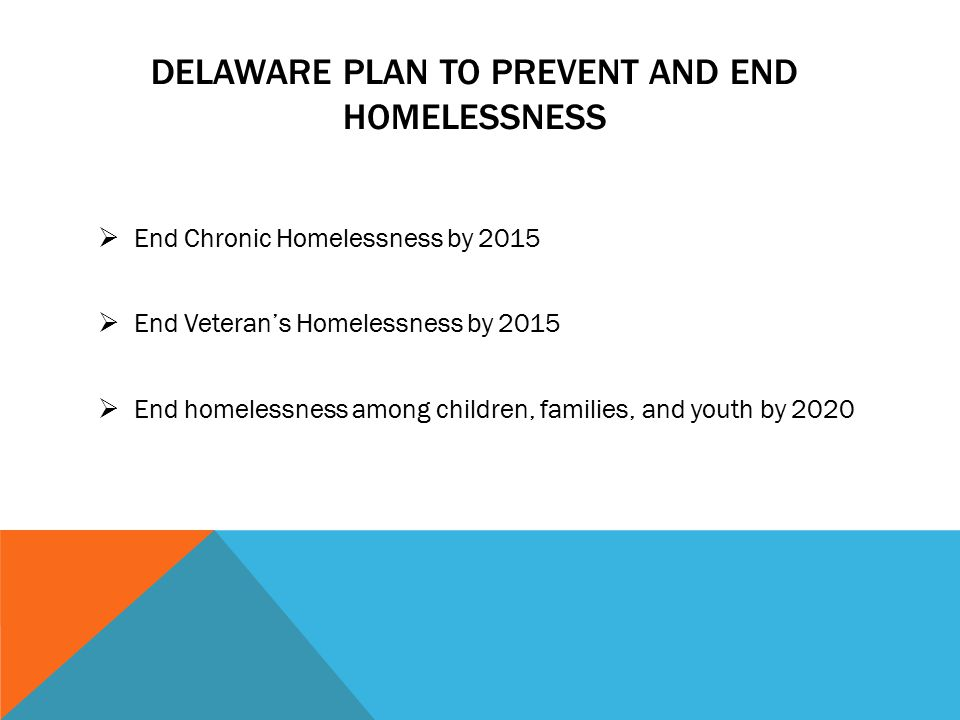 DELAWARE PLAN TO PREVENT AND END HOMELESSNESS  End Chronic Homelessness by 2015  End Veteran's Homelessness by 2015  End homelessness among children, families, and youth by 2020