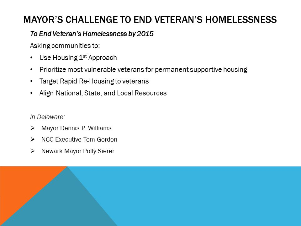 MAYOR'S CHALLENGE TO END VETERAN'S HOMELESSNESS To End Veteran's Homelessness by 2015 Asking communities to: Use Housing 1 st Approach Prioritize most vulnerable veterans for permanent supportive housing Target Rapid Re-Housing to veterans Align National, State, and Local Resources In Delaware:  Mayor Dennis P.