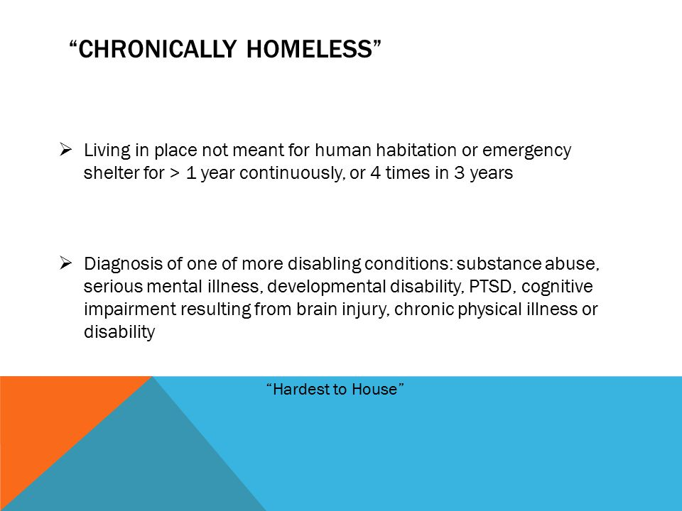 CHRONICALLY HOMELESS  Living in place not meant for human habitation or emergency shelter for > 1 year continuously, or 4 times in 3 years  Diagnosis of one of more disabling conditions: substance abuse, serious mental illness, developmental disability, PTSD, cognitive impairment resulting from brain injury, chronic physical illness or disability Hardest to House