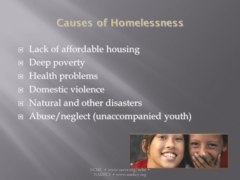  Lack of affordable housing  Deep poverty  Health problems  Domestic violence  Natural and other disasters  Abuse/neglect (unaccompanied youth) NCHE www.serve.org/nche NAEHCY www.naehcy.org