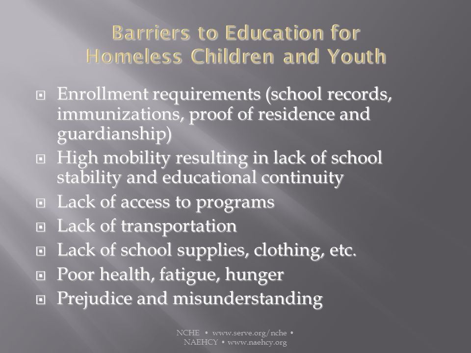  Enrollment requirements (school records, immunizations, proof of residence and guardianship)  High mobility resulting in lack of school stability and educational continuity  Lack of access to programs  Lack of transportation  Lack of school supplies, clothing, etc.