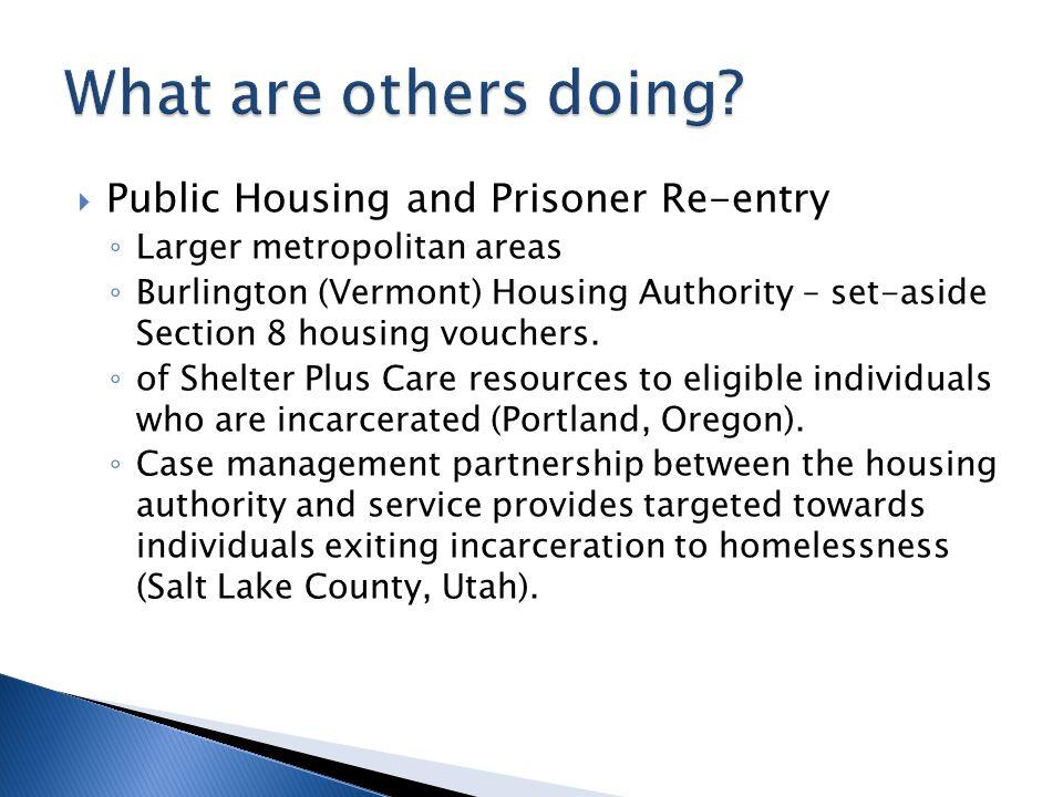  Public Housing and Prisoner Re-entry ◦ Larger metropolitan areas ◦ Burlington (Vermont) Housing Authority – set-aside Section 8 housing vouchers. ◦