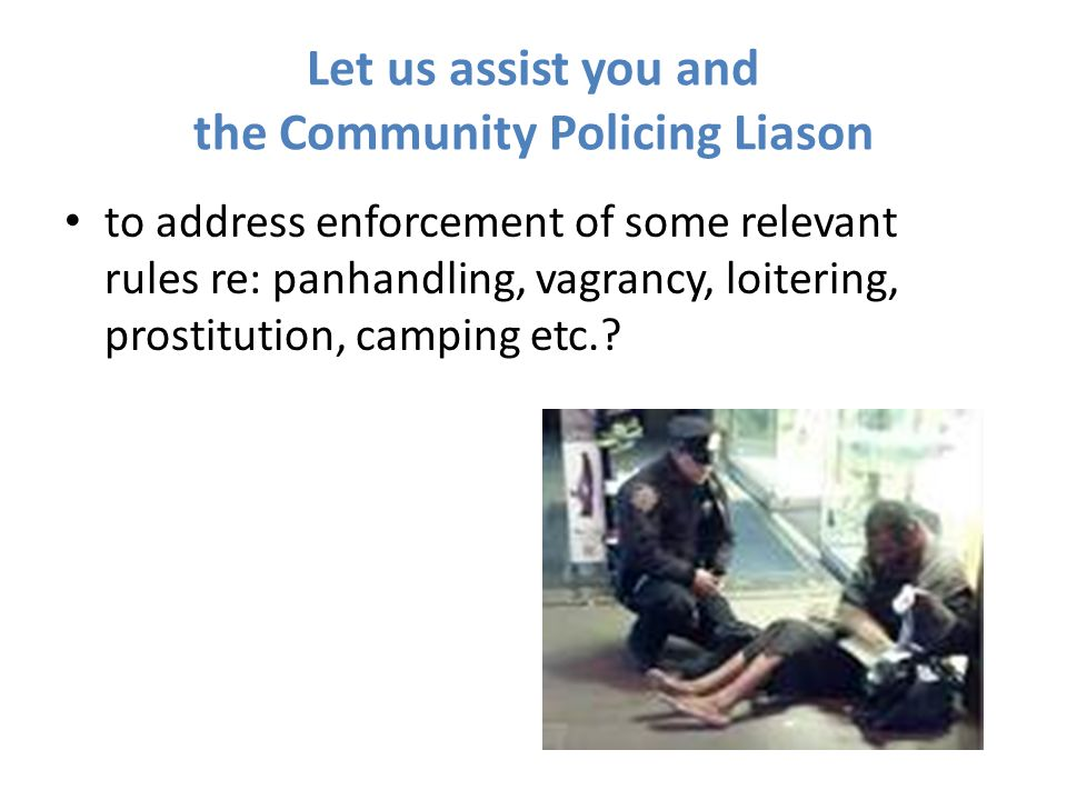 Let us assist you and the Community Policing Liason to address enforcement of some relevant rules re: panhandling, vagrancy, loitering, prostitution, camping etc.