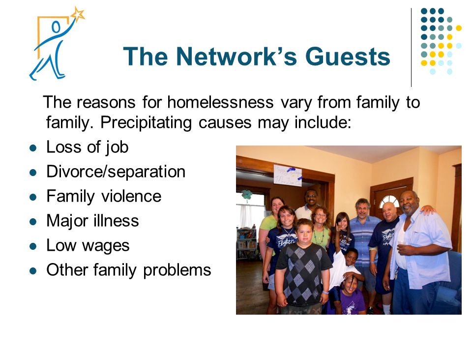 The Network's Guests The reasons for homelessness vary from family to family. Precipitating causes may include: Loss of job Divorce/separation Family